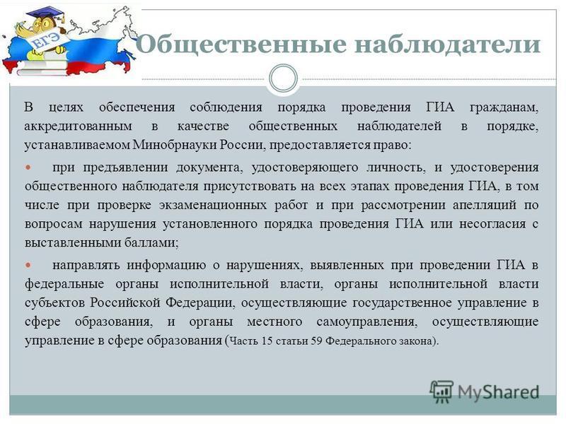 Общественные наблюдатели В целях обеспечения соблюдения порядка проведения ГИА гражданам, аккредитованным в качестве общественных наблюдателей в порядке, устанавливаемом Минобрнауки России, предоставляется право: при предъявлении документа, удостовер
