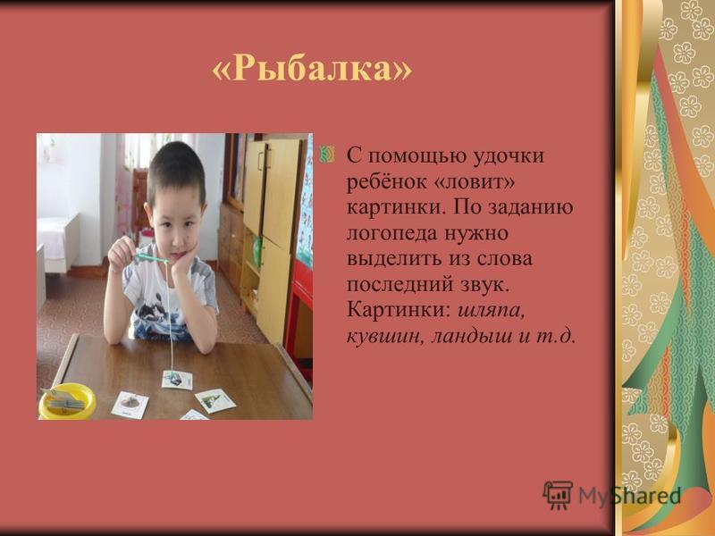 «Рыбалка» С помощью удочки ребёнок «ловит» картинки. По заданию логопеда нужно выделить из слова последний звук. Картинки: шляпа, кувшин, ландыш и т.д.