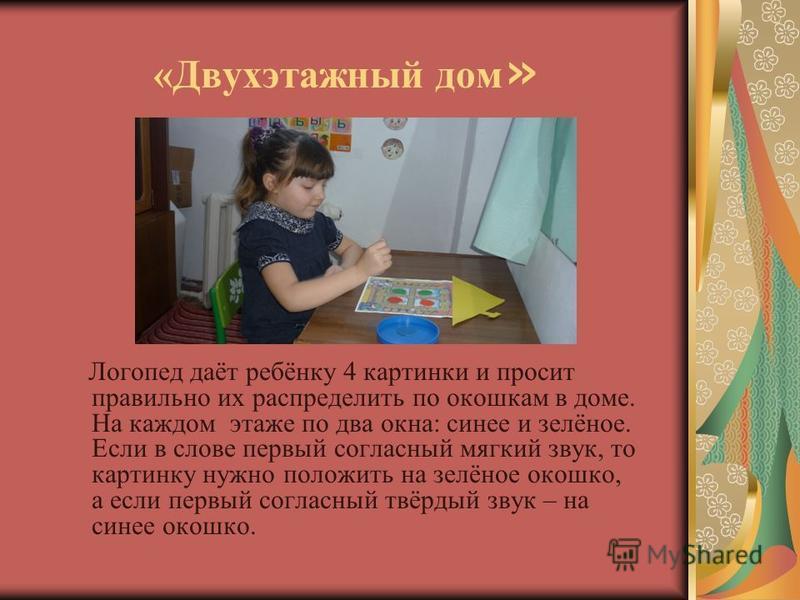 «Двухэтажный дом » Логопед даёт ребёнку 4 картинки и просит правильно их распределить по окошкам в доме. На каждом этаже по два окна: синее и зелёное. Если в слове первый согласный мягкий звук, то картинку нужно положить на зелёное окошко, а если пер