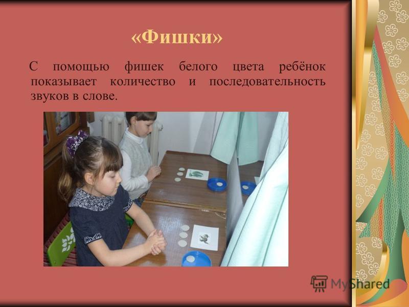 «Фишки» С помощью фишек белого цвета ребёнок показывает количество и последовательность звуков в слове.