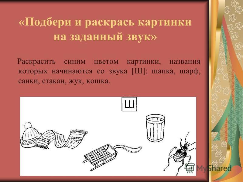 «Подбери и раскрась картинки на заданный звук» Раскрасить синим цветом картинки, названия которых начинаются со звука [Ш]: шапка, шарф, санки, стакан, жук, кошка.