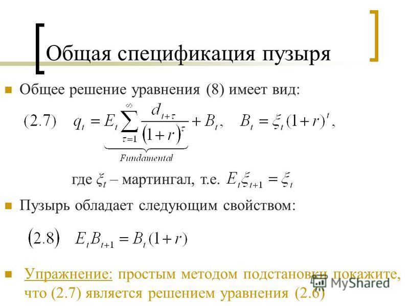 Общая спецификация пузыря Общее решение уравнения (8) имеет вид: где ξ t – мартингал, т.е. Пузырь обладает следующим свойством: Упражнение: простым методом подстановки покажите, что (2.7) является решением уравнения (2.6)