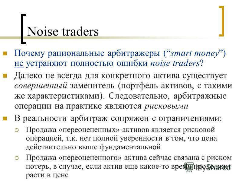 Noise traders Почему рациональные арбитражеры (smart money) не устраняют полностью ошибки noise traders? Далеко не всегда для конкретного актива существует совершенный заменитель (портфель активов, с такими же характеристиками). Следовательно, арбитр