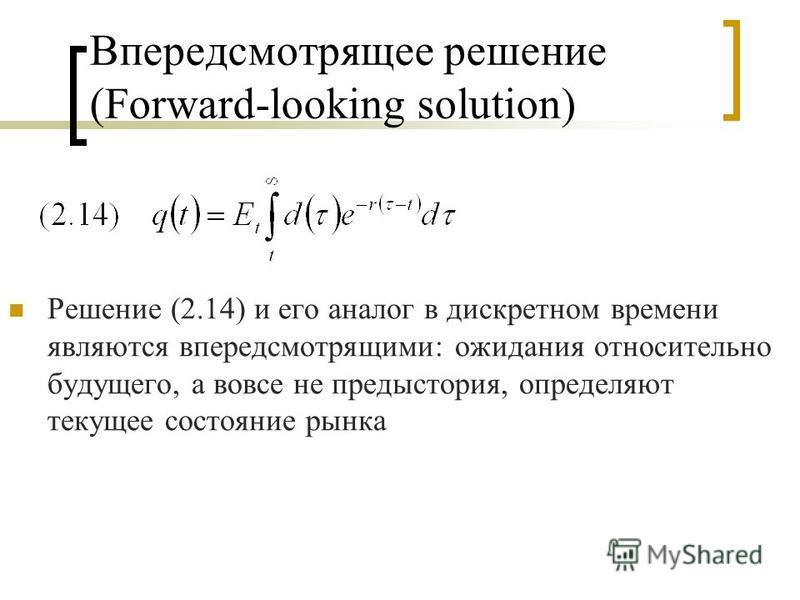 Впередсмотрящее решение (Forward-looking solution) Решение (2.14) и его аналог в дискретном времени являются впередсмотрящими: ожидания относительно будущего, а вовсе не предыстория, определяют текущее состояние рынка