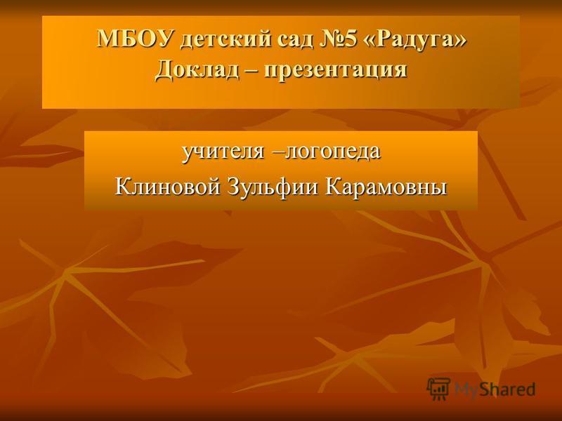 МБОУ детский сад 5 «Радуга» Доклад – презентация учителя –логопеда Клиновой Зульфии Карамовны