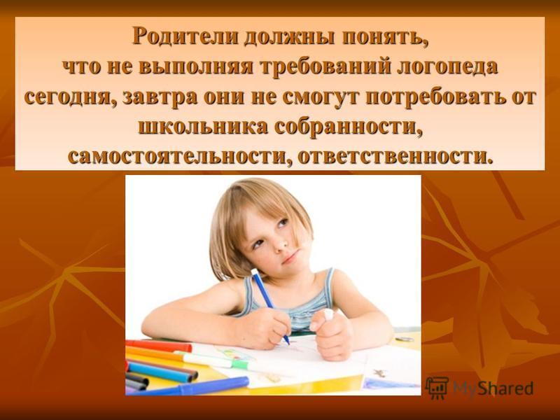 Родители должны понять, что не выполняя требований логопеда сегодня, завтра они не смогут потребовать от школьника собранности, самостоятельности, ответственности.