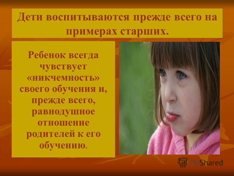 Дети воспитываются прежде всего на примерах старших. Ребенок всегда чувствует «никчемность» своего обучения и, прежде всего, равнодушное отношение родителей к его обучению.