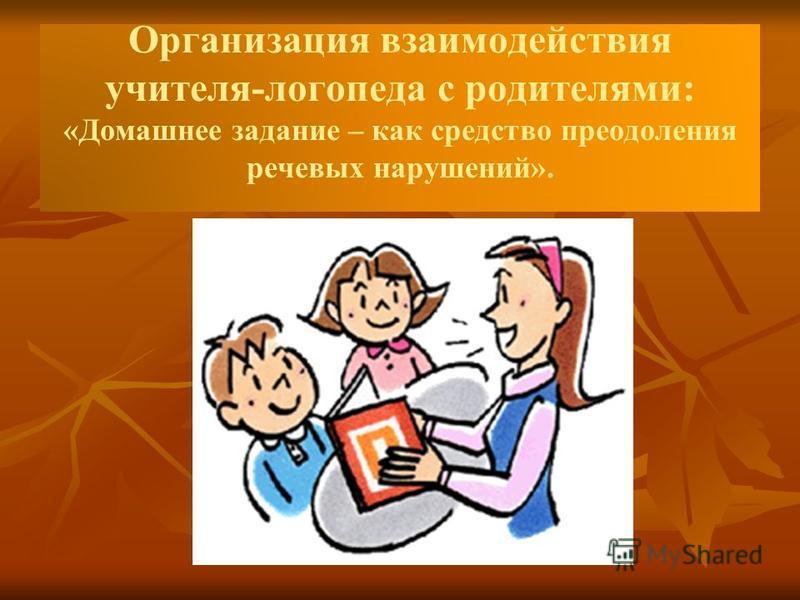 Организация взаимодействия учителя-логопеда с родителями: «Домашнее задание – как средство преодоления речевых нарушений».