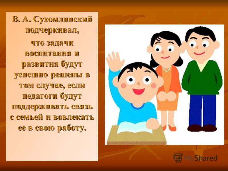 В. А. Сухомлинский подчеркивал, что задачи воспитания и развития будут успешно решены в том случае, если педагоги будут поддерживать связь с семьей и вовлекать ее в свою работу.