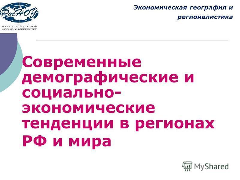 Современные демографические и социально- экономические тенденции в регионах РФ и мира Экономическая география и регионалистика