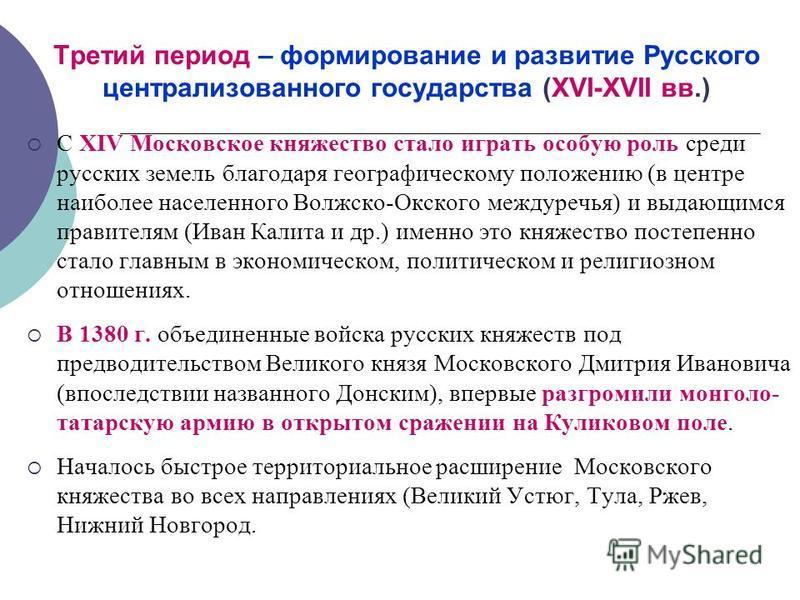 Третий период – формирование и развитие Русского централизованного государства (XVI-XVII вв.) С XIV Московское княжество стало играть особую роль среди русских земель благодаря географическому положению (в центре наиболее населенного Волжско-Окского