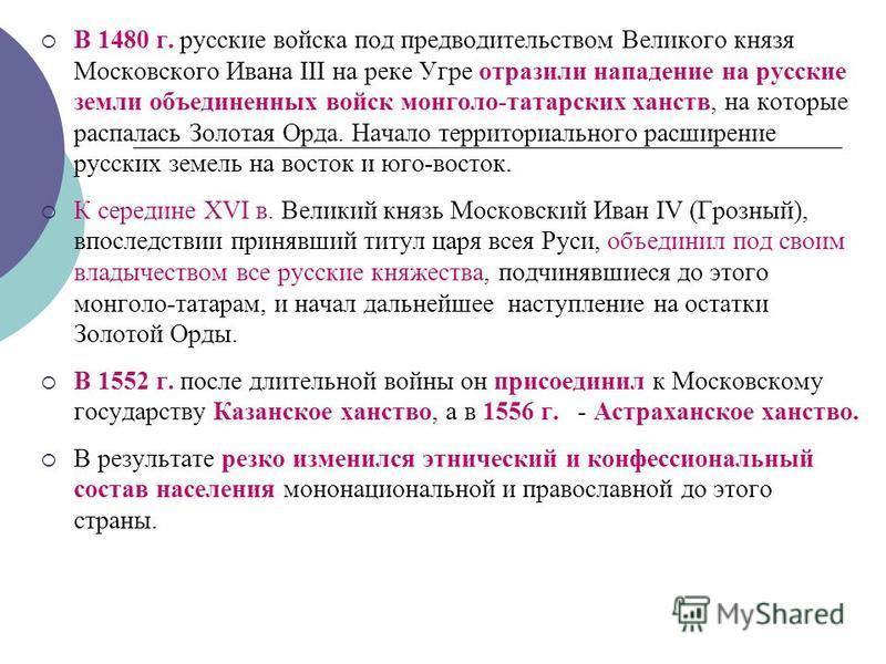 В 1480 г. русские войска под предводительством Великого князя Московского Ивана III на реке Угре отразили нападение на русские земли объединенных войск монголо-татарских ханств, на которые распалась Золотая Орда. Начало территориального расширение ру