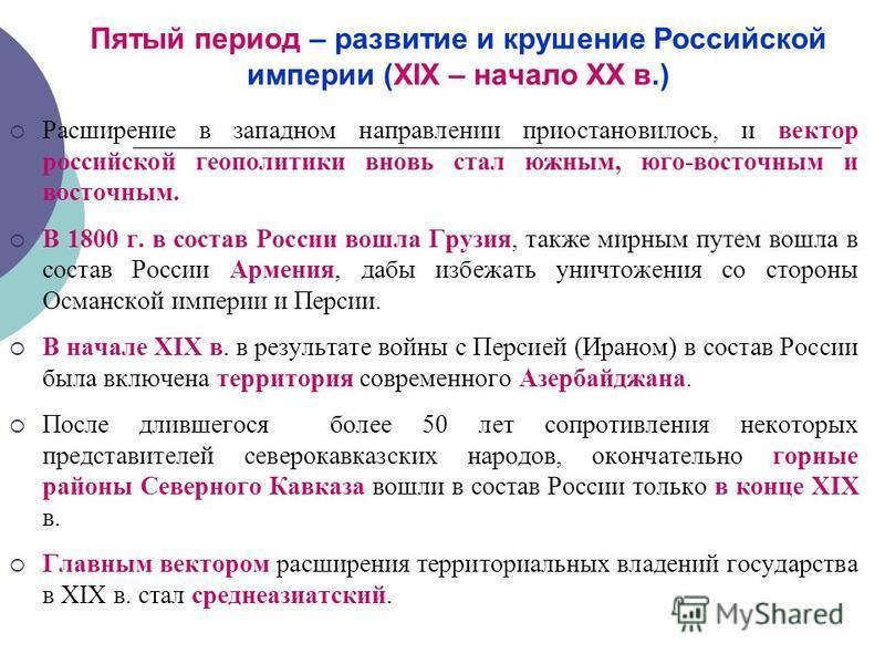 Пятый период – развитие и крушение Российской империи (XIX – начало XX в.) Расширение в западном направлении приостановилось, и вектор российской геополитики вновь стал южным, юго-восточным и восточным. В 1800 г. в состав России вошла Грузия, также м
