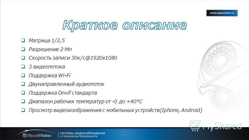 Матрица 1/2,5 Разрешение 2 Мп Скорость записи 30 к/с@1920x1080 3 видеопотока Поддержка Wi-Fi Двунаправленный аудио поток Поддержка Onvif стандарта Диапазон рабочих температур от -0 до +40°С Просмотр видеоизображения с мобильных устройств(Iphone, Andr