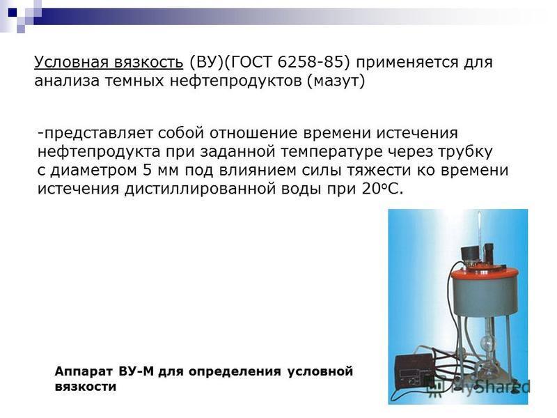 Условная вязкость (ВУ)(ГОСТ 6258-85) применяется для анализа темных нефтепродуктов (мазут) -представляет собой отношение времени истечения нефтепродукта при заданной температуре через трубку с диаметром 5 мм под влиянием силы тяжести ко времени истеч