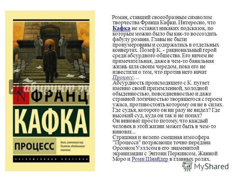 Роман, ставший своеобразным символом творчества Франца Кафки. Интересно, что Кафка не оставил никаких подсказок, по которым можно было бы как-то воссоздать фабулу романа. Главы не были пронумерованы и содержались в отдельных конвертах. Йозеф К. - рац