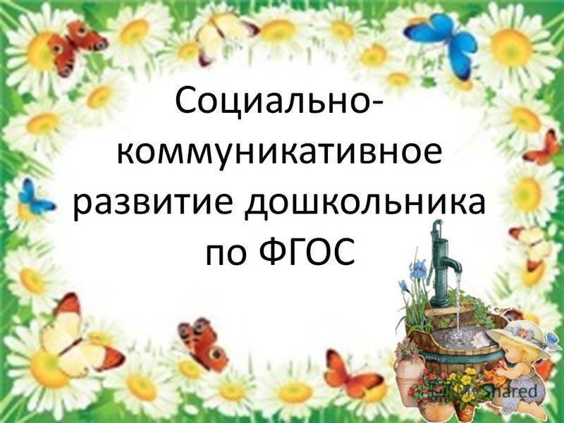 Социально- коммуникативное развитие дошкольника по ФГОС