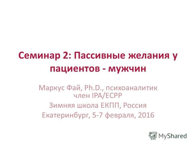 Семинар 2: Пассивные желания у пациентов - мужчин Маркус Фай, Ph.D., психоаналитик член IPA/ECPP Зимняя школа ЕКПП, Россия Екатеринбург, 5-7 февраля, 2016