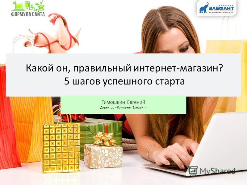 Какой он, правильный интернет-магазин? 5 шагов успешного старта Тимошкин Евгений Директор «Компания Элефант»