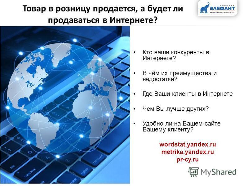 Товар в розницу продается, а будет ли продаваться в Интернете? Кто ваши конкуренты в Интернете? В чём их преимущества и недостатки? Где Ваши клиенты в Интернете Чем Вы лучше других? Удобно ли на Вашем сайте Вашему клиенту? wordstat.yandex.ru metrika.