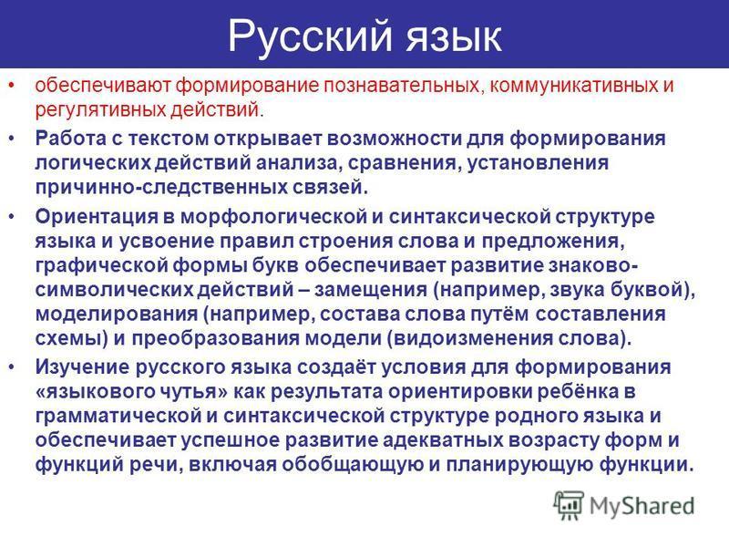 Русский язык обеспечивают формирование познавательных, коммуникативных и регулятивных действий. Работа с текстом открывает возможности для формирования логических действий анализа, сравнения, установления причинно-следственных связей. Ориентация в мо