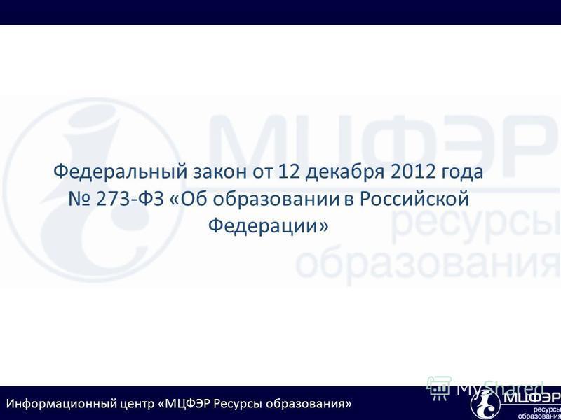 Информационный центр «МЦФЭР Ресурсы образования» Федеральный закон от 12 декабря 2012 года 273-ФЗ «Об образовании в Российской Федерации»