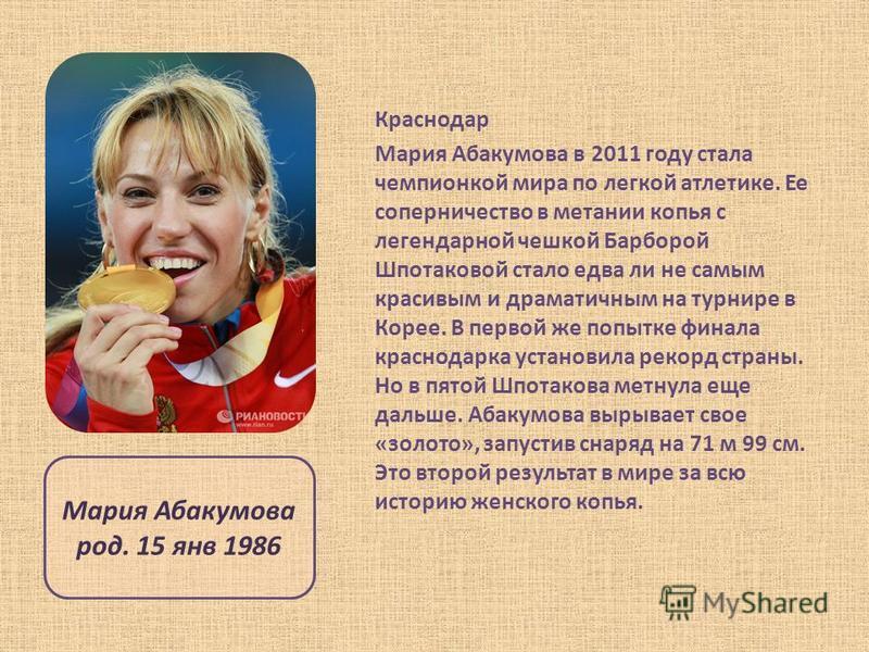 Краснодар Мария Абакумова в 2011 году стала чемпионкой мира по легкой атлетике. Ее соперничество в метании копья с легендарной чешкой Барборой Шпотаковой стало едва ли не самым красивым и драматичным на турнире в Корее. В первой же попытке финала кра