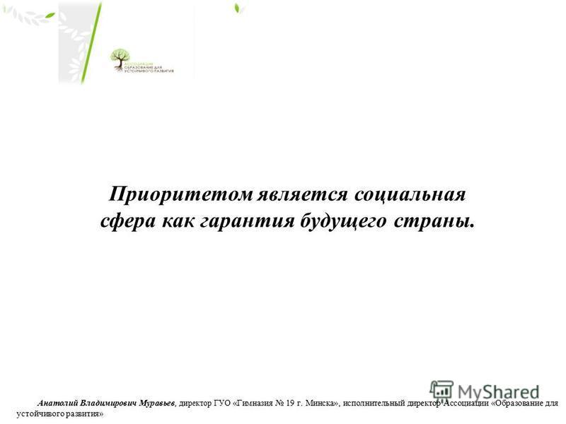Приоритетом является социальная сфера как гарантия будущего страны. Анатолий Владимирович Муравьев, директор ГУО «Гимназия 19 г. Минска», исполнительный директор Ассоциации «Образование для устойчивого развития»