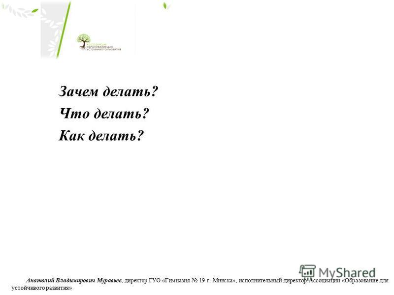 Зачем делать? Что делать? Как делать? Анатолий Владимирович Муравьев, директор ГУО «Гимназия 19 г. Минска», исполнительный директор Ассоциации «Образование для устойчивого развития»