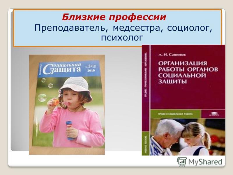 Близкие профессии Преподаватель, медсестра, социолог, психолог