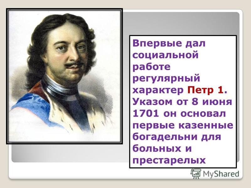 Впервые дал социальной работе регулярный характер Петр 1. Указом от 8 июня 1701 он основал первые казенные богадельни для больных и престарелых