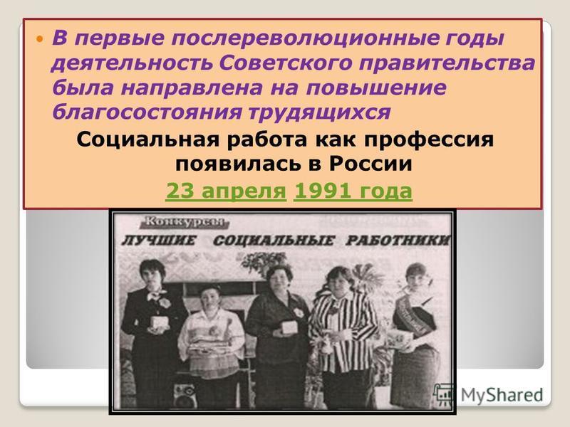 . В первые послереволюционные годы деятельность Советского правительства была направлена на повышение благосостояния трудящихся Социальная работа как профессия появилась в России 23 апреля 1991 года 23 апреля 1991 года