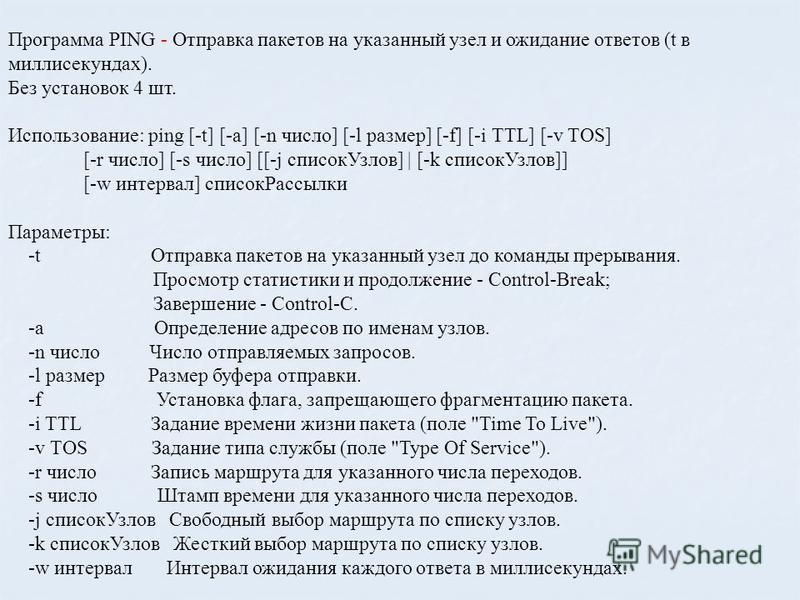 Программа PING - Отправка пакетов на указанный узел и ожидание ответов (t в миллисекундах). Без установок 4 шт. Использование: ping [-t] [-a] [-n число] [-l размер] [-f] [-i TTL] [-v TOS] [-r число] [-s число] [[-j список Узлов] | [-k список Узлов]]