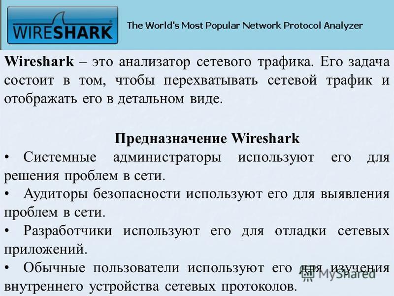 Wireshark – это анализатор сетевого трафика. Его задача состоит в том, чтобы перехватывать сетевой трафик и отображать его в детальном виде. Предназначение Wireshark Системные администраторы используют его для решения проблем в сети. Аудиторы безопас