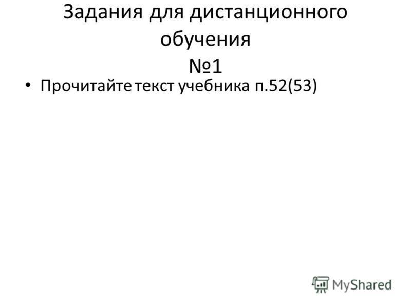 Задания для дистанционного обучения 1 Прочитайте текст учебника п.52(53)