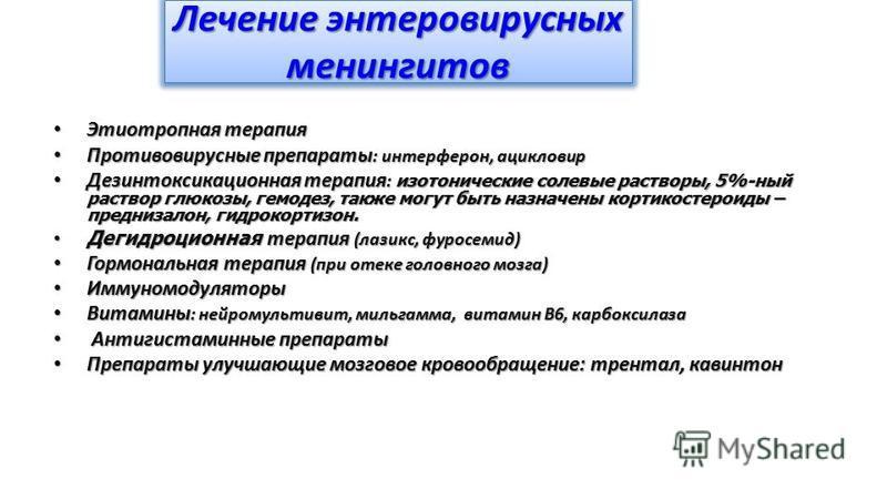 Лечение энтеровирусных менингитов Этиотропная терапия Этиотропная терапия Противовирусные препараты : интерферон, ацикловир Противовирусные препараты : интерферон, ацикловир Дезинтоксикационная терапия : изотонические солевые растворы, 5%-ный раствор