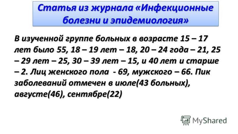 Статья из журнала «Инфекционные болезни и эпидемиология» В изученной группе больных в возрасте 15 – 17 лет было 55, 18 – 19 лет – 18, 20 – 24 года – 21, 25 – 29 лет – 25, 30 – 39 лет – 15, и 40 лет и старше – 2. Лиц женского пола - 69, мужского – 66.
