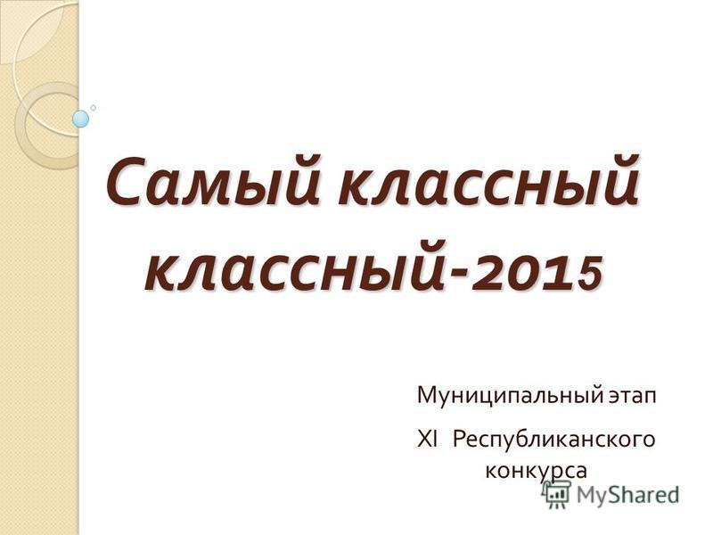 Самый классный классный -201 5 Муниципальный этап XI Республиканского конкурса