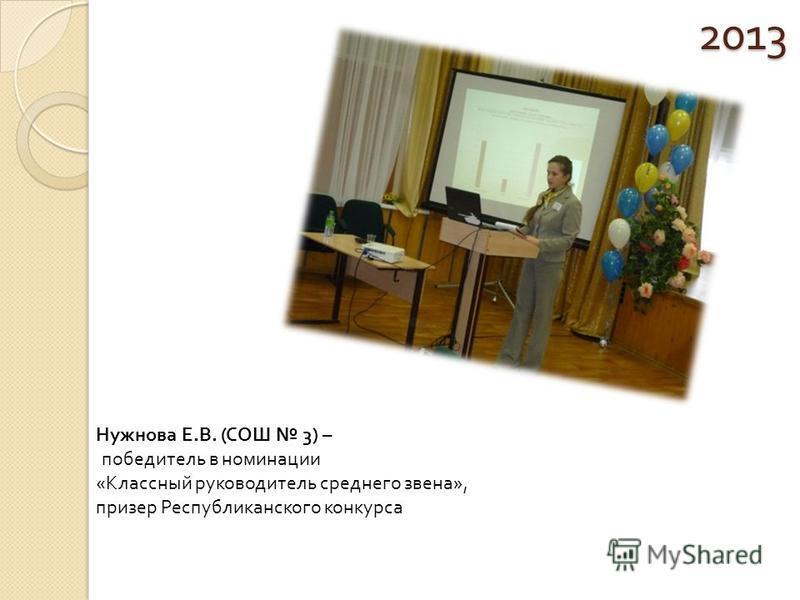 2013 Нужнова Е.В. (СОШ 3) – победитель в номинации «Классный руководитель среднего звена», призер Республиканского конкурса