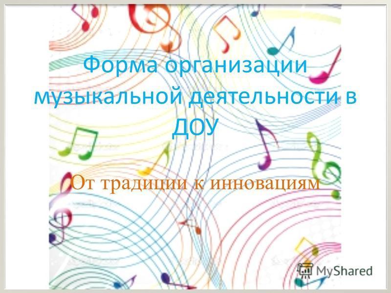 Форма организации музыкальной деятельности в ДОУ От традиции к инновациям