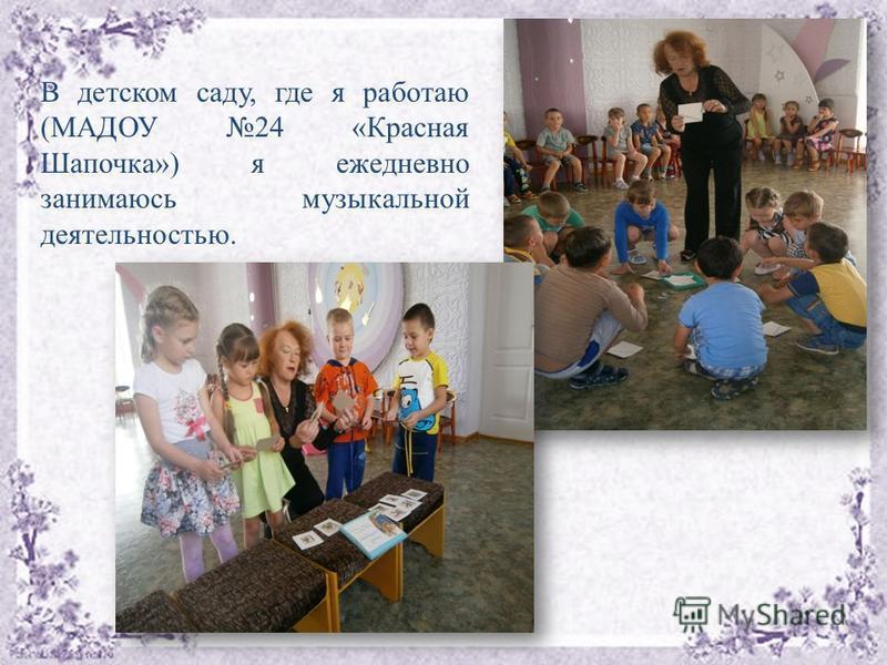 В детском саду, где я работаю (МАДОУ 24 «Красная Шапочка») я ежедневно занимаюсь музыкальной деятельностью.