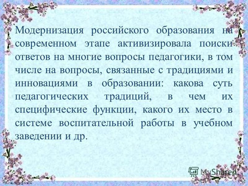 Модернизация российского образования на современном этапе активизировала поиски ответов на многие вопросы педагогики, в том числе на вопросы, связанные с традициями и инновациями в образовании: какова суть педагогических традиций, в чем их специфичес