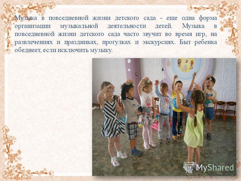 Музыка в повседневной жизни детского сада - еще одна форма организации музыкальной деятельности детей. Музыка в повседневной жизни детского сада часто звучит во время игр, на развлечениях и праздниках, прогулках и экскурсиях. Быт ребенка обеднеет, ес
