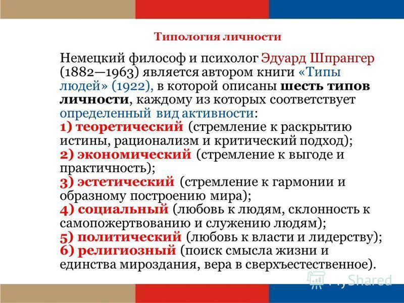 Типология личности Немецкий философ и психолог Эдуард Шпрангер (18821963) является автором книги «Типы людей» (1922), в которой описаны шесть типов личности, каждому из которых соответствует определенный вид активности: 1) теоретический (стремление к