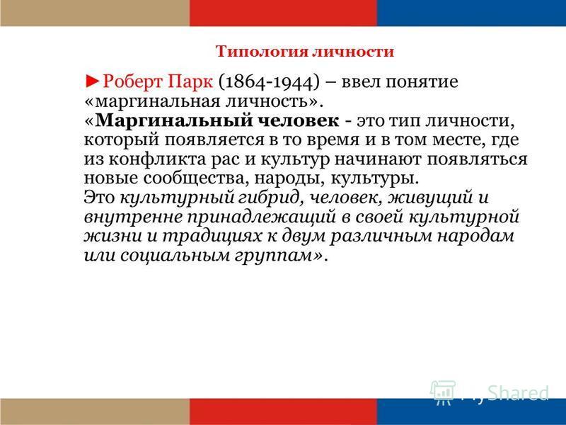 Типология личности Роберт Парк (1864-1944) – ввел понятие «маргинальная личность». «Маргинальный человек - это тип личности, который появляется в то время и в том месте, где из конфликта рас и культур начинают появляться новые сообщества, народы, кул