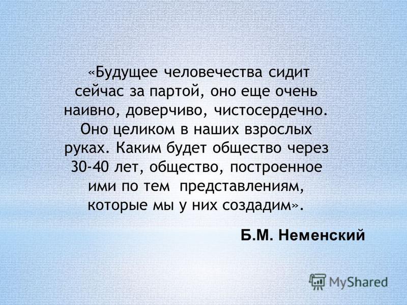Б.М. Неменский «Будущее человечества сидит сейчас за партой, оно еще очень наивно, доверчиво, чистосердечно. Оно целиком в наших взрослых руках. Каким будет общество через 30-40 лет, общество, построенное ими по тем представлениям, которые мы у них с
