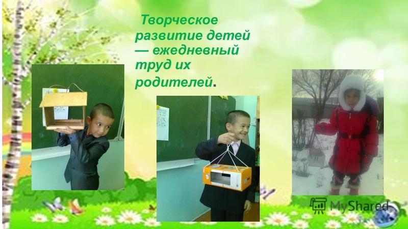 Творческое развитие детей ежедневный труд их родителей.