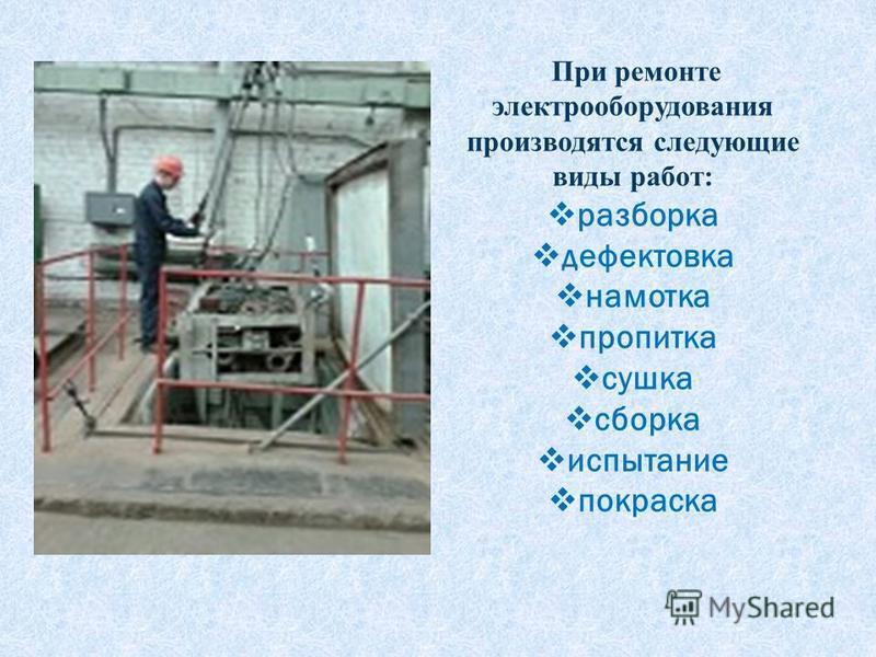 При ремонте электрооборудования производятся следующие виды работ: разборка дефектовка намотка пропитка сушка сборка испытание покраска
