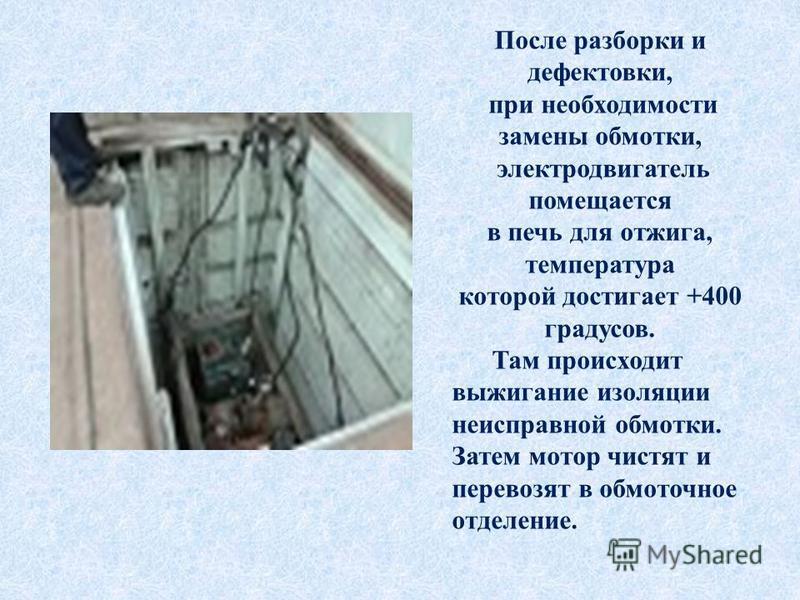 После разборки и дефектовки, при необходимости замены обмотки, электродвигатель помещается в печь для отжига, температура которой достигает +400 градусов. Там происходит выжигание изоляции неисправной обмотки. Затем мотор чистят и перевозят в обмоточ