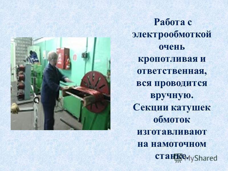 Работа с электрообмоткой очень кропотливая и ответственная, вся проводится вручную. Секции катушек обмоток изготавливают на намоточном станке.